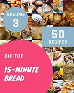 Oh! Top 50 15-Minute Bread Recipes Volume 3: A 15-Minute Bread Cookbook to Fall In Love With
