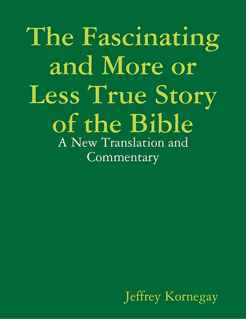 The Fascinating and More or Less True Story of the Bible: A New Translation and Commentary (English Edition)
