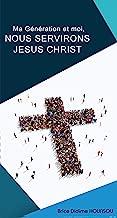 MA GÉNÉRATION ET MOI NOUS SERVIRONS JÉSUS CHRIST (French Edition)