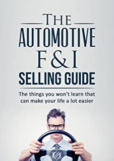 The Automotive Finance and Insurance Selling Guide: The things you won't learn (in the dealership) that can make your life a lot easier