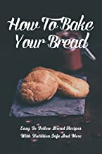 How To Bake Your Bread: Easy To Follow Bread Recipes With Nutrition Info And More: What Do I Need To Start Baking Bread