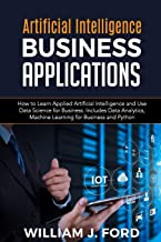 ARTIFICIAL INTELLIGENCE BUSINESS APPLICATIONS: How to Learn Applied Artificial Intelligence and Use Data Science for Busin...