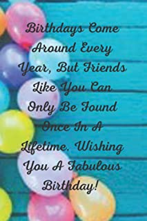 Birthdays Come Around Every Year, But Friends Like You Can Only Be Found Once In A Lifetime. Wishing You A Fabulous Birthd...