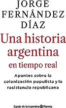 2010-2020 Una historia argentina en tiempo real: Apuntes sobre la colonización populista y la resistencia republicana (Spa...