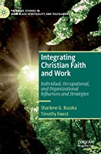 Integrating Christian Faith and Work: Individual, Occupational, and Organizational Influences and Strategies (Palgrave Studies in Workplace Spirituality and Fulfillment)
