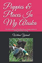 Puppies & Places in My Alaska: An eclectic collection of stories from the joys of adoption of sick puppies to travels alon...