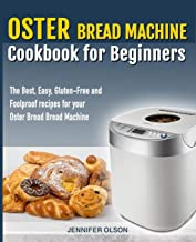 Oster Bread Machine Cookbook for beginners: The Best, Easy, Gluten-Free and Foolproof recipes for your Oster Bread Machine