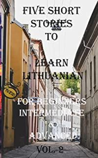 Five Short Stories To Learn Lithuanian For Beginners, Intermediate, & Advanced Vol. 2: Immerse yourself into a world of fi...