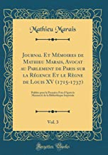 Journal Et Mémoires de Mathieu Marais, Avocat au Parlement de Paris sur la Régence Et le Règne de Louis XV (1715-1737), Vol. 3: Publiés pour la ... Impériale (Classic Reprint) (French Edition)