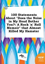100 Statements about Does the Noise in My Head Bother You?: A Rock 'n' Roll Memoir That Almost Killed My Hamster