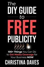 The DIY Guide to FREE Publicity: 100+ Things You Can Do to Get Media Coverage for Your Business Now