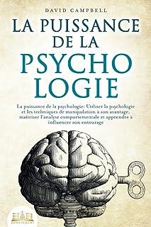 LA PUISSANCE DE LA PSYCHOLOGIE: Utiliser la psychologie et les techniques de manipulation à son avantage, maîtriser l'anal...