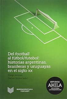 Del football al fútbol/futebol: Historias argentinas, brasileras y uruguayas en el siglo XX. (Spanish Edition)