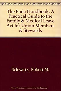 The FMLA Handbook : A Practical Guide to the Family & Medical Leave Act for Union Members & Stewards