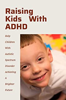 Raising Kids With ADHD: Help Children With Autistic Spectrum Disorder Achieving A Brighter Future: Revolutionary New Ways ...
