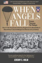 When Angels Fall: From Toccoa to Tokyo: The 511th Parachute Infantry Regiment in World War II MacArthur's Secret Weapon & ...