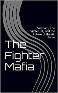 The Fighter Mafia: Vietnam, The Fighter Jet, and the Future of the Air Force