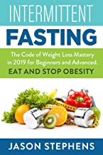 INTERMITTENT FASTING: The Code of Weight Loss Mastery in 2019 for Beginners and Advanced - Eat and Stop Obesity.
