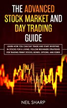 The Advanced Stock Market and Day Trading Guide: Learn How You Can Day Trade and Start Investing in Stocks for a living, follow beginners strategies ... penny stocks, bonds, options, and forex.