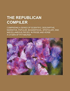 The Republican Compiler; Comprising a Series of Scientific, Descriptive, Narrative, Popular, Biographical, Epistolary, and...