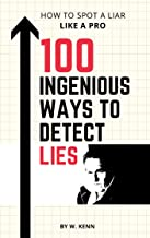 100 Ingenious Ways To Detect Lies: How to Spot a Liar Like a Pro