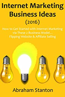 Internet Marketing Business Ideas (2016): How to Get Started with Internet Marketing via These 2 Business Model… Flipping Website & Affiliate Selling