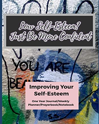Low Self-Esteem? Just Be More Confident: Improving Your Self-Esteem (One Year Journal/Weekly Planner/Prayerbook/Notebook)