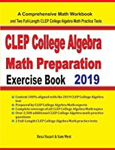 CLEP College Algebra Math Preparation Exercise Book: A Comprehensive Math Workbook and Two Full-Length CLEP College Algebra Math Practice Tests