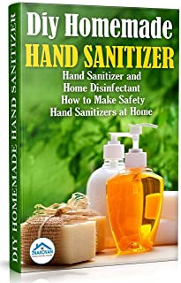 Diy Homemade Hand Sanitizer: Hand Sanitizer and Home Disinfectant. How to Make Safety Hand Sanitizers at Home (Do It Yours...