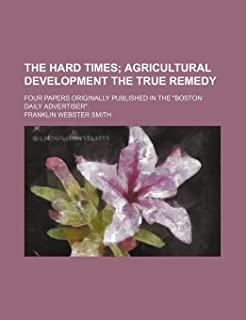 """The Hard Times; Agricultural Development the True Remedy. Four Papers Originally Published in the """"Boston Daily Advertiser."""""""