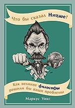 Что бы сказал Ницше? Как великие философы решили бы ваши проблемы (What would Nietzsche do? How the greatest philosophers ...