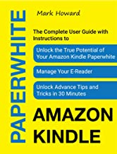 Amazon Kindle Paperwhite: The Complete User Guide with Instructions to Unlock the True Potential of Your Amazon Kindle Paperwhite, Manage Your E-Reader, Unlock Advance Tips and Tricks in 30 Minutes