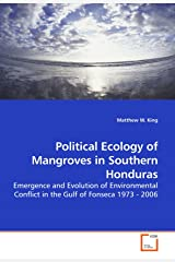 Political Ecology of Mangroves in Southern Honduras: Emergence and Evolution of Environmental Conflict in the Gulf of Fonseca 1973 - 2006 Paperback