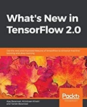 What's New in TensorFlow 2.0: Use the new and improved features of TensorFlow to enhance machine learning and deep learning