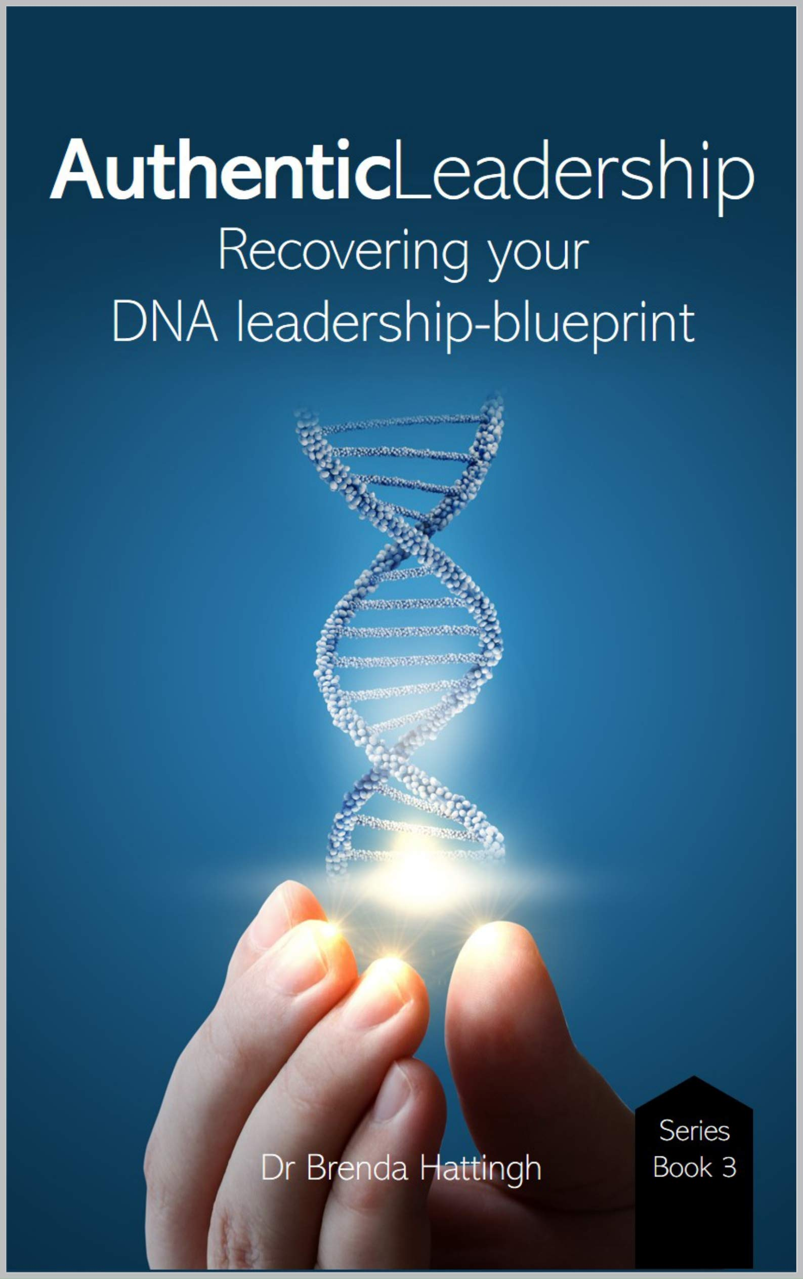 Authentic Leadership Recovering your DNA leadership-blueprint (Authentic Living and Leading Book 3)