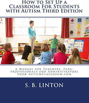 How to Set Up a Classroom For Students with Autism Third Edition: A Manual for Teachers, Para-professionals and Administrators From AutismClassroom.com