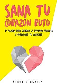 Sana tu corazón roto: 7 Pilares para superar la ruptura amorosa y fortalecer tu carácter (Spanish Edition)