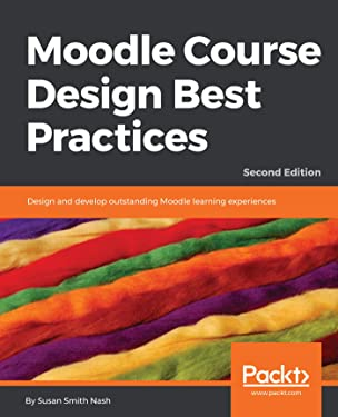 Moodle Course Design Best Practices: Design and develop outstanding Moodle learning experiences, 2nd Edition