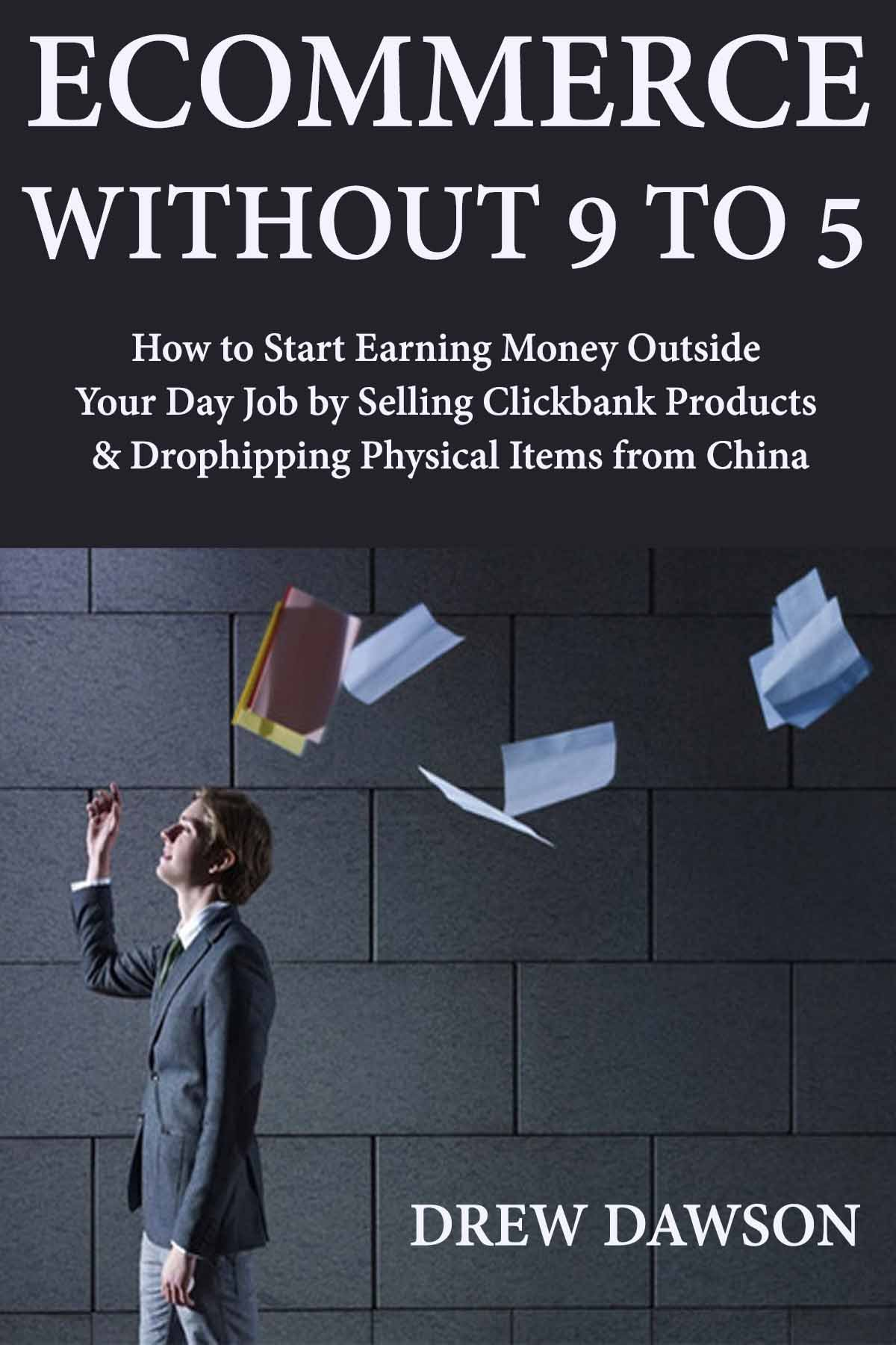 Ecommerce Without 9 to 5: How to Start Earning Money Outside Your Day Job by Selling Clickbank Products & Drophipping Physical Items from China