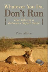 Whatever You Do, Don't Run: True Tales of a Botswana Safari Guide Kindle Edition