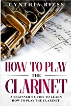 How to Play the Clarinet: A Beginner's Guide to Learn How to Play the Clarinet