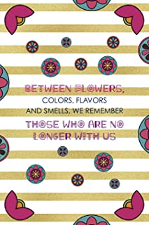 Between Flowers Colors Flavors And Smells We Remember Those Who Are No Longer With Us: Day Of The Death Notebook Journa...