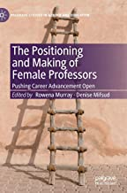 The Positioning and Making of Female Professors: Pushing Career Advancement Open (Palgrave Studies in Gender and Education)