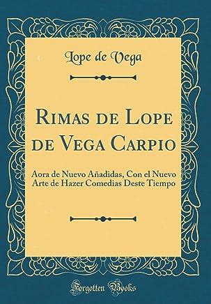Rimas de Lope de Vega Carpio: Aora de Nuevo Añadidas, Con el Nuevo Arte de Hazer Comedias Deste Tiempo (Classic Reprint)