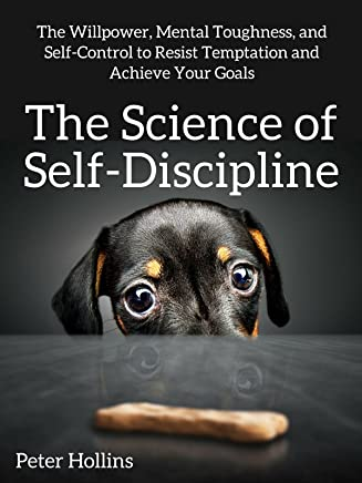 The Science of Self-Discipline: The Willpower, Mental Toughness, and Self-Control to Resist Temptation and Achieve Your Goals (English Edition)