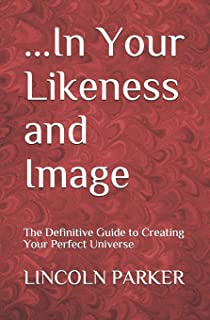 ...In Your Likeness and Image: The Definitive Guide to Creating Your Perfect Universe