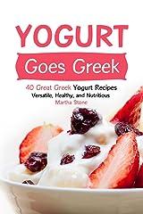 Yogurt Goes Greek: 40 Great Greek Yogurt Recipes – Versatile, Healthy, and Nutritious Kindle Edition