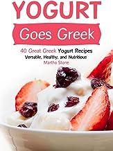 Yogurt Goes Greek: 40 Great Greek Yogurt Recipes – Versatile, Healthy, and Nutritious