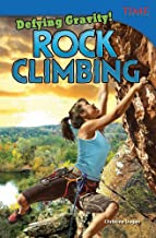 Teacher Created Materials - TIME For Kids Informational Text: Defying Gravity! Rock Climbing - Grade 4 - Guided Reading Level R