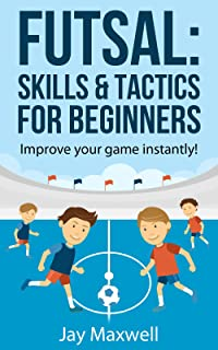 FUTSAL: SKILLS & TACTICS FOR BEGINNERS: Improve your game instantly!